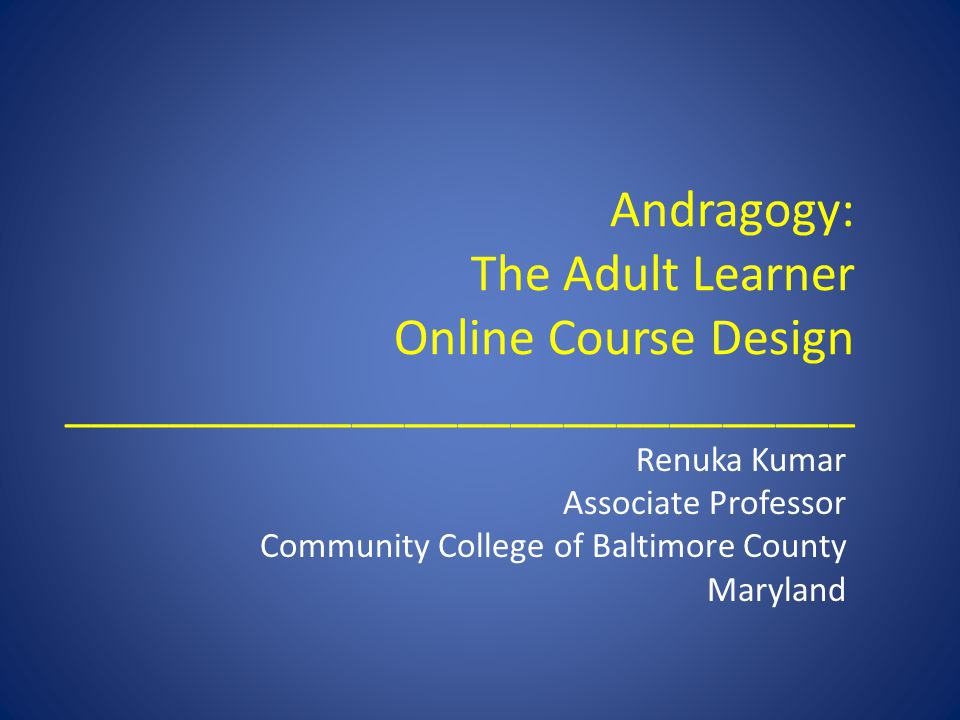 Andragogy: The Adult Learner Online Course Design ______________________________ Renuka Kumar Associate Professor Community College of Baltimore Count