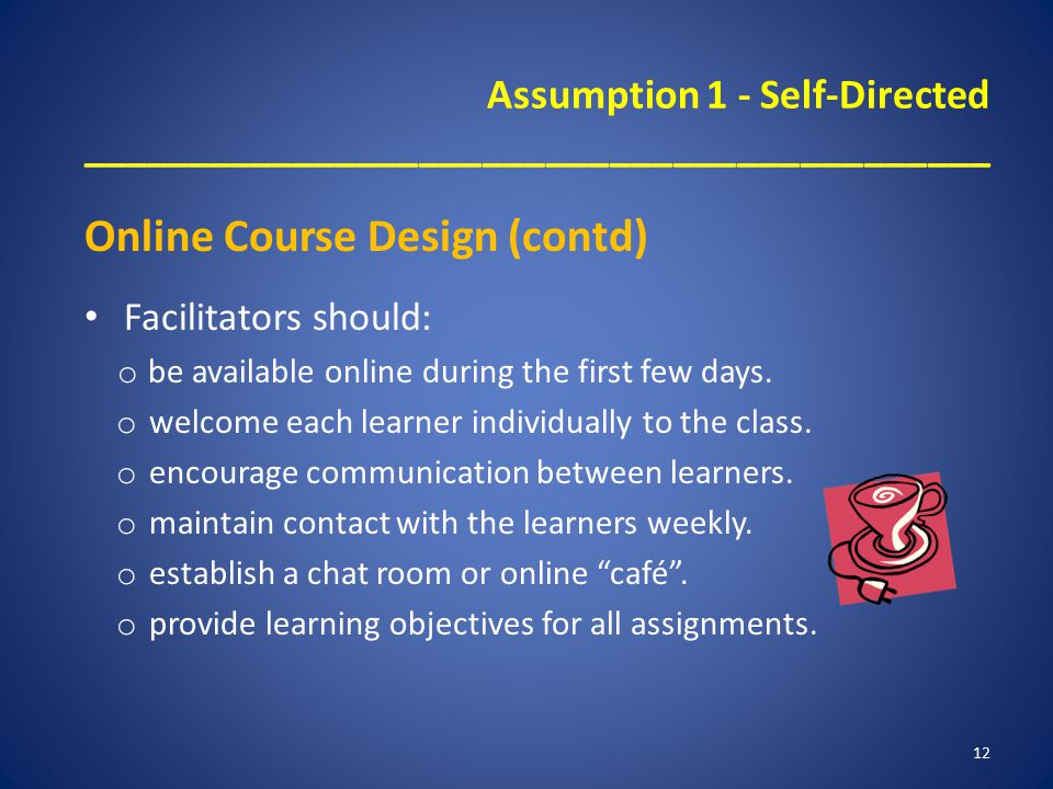 Assumption 1 - Self-Directed ___________________________________________ Online Course Design (contd) Facilitators should: o be available online durin