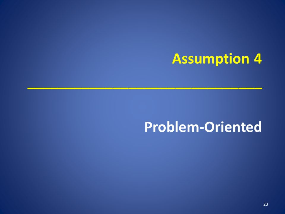 Assumption 4 ______________________________ Problem-Oriented 23