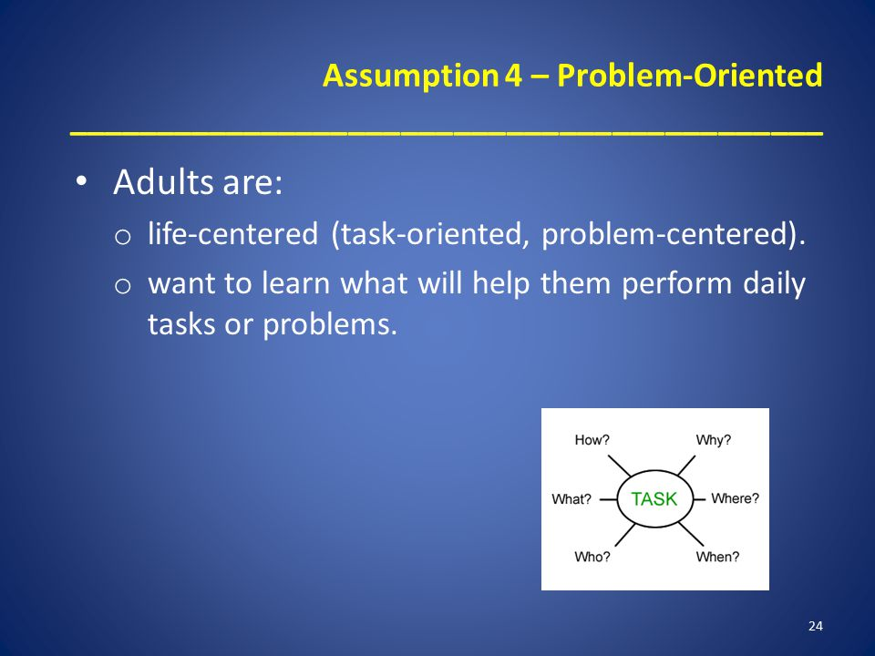 Assumption 4 – Problem-Oriented ___________________________________________ Adults are: o life-centered (task-oriented, problem-centered).