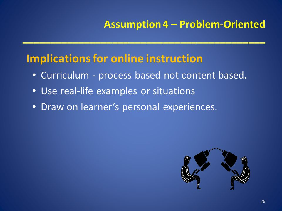 Assumption 4 – Problem-Oriented ___________________________________________ Implications for online instruction Curriculum - process based not content based.
