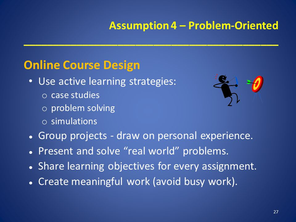 Assumption 4 – Problem-Oriented ___________________________________________ Online Course Design Use active learning strategies: o case studies o problem solving o simulations ● Group projects - draw on personal experience.