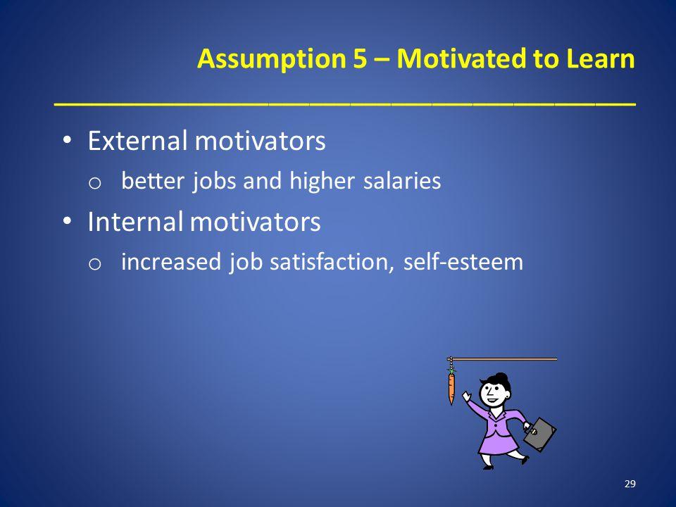 Assumption 5 – Motivated to Learn ___________________________________________ External motivators o better jobs and higher salaries Internal motivators o increased job satisfaction, self-esteem 29