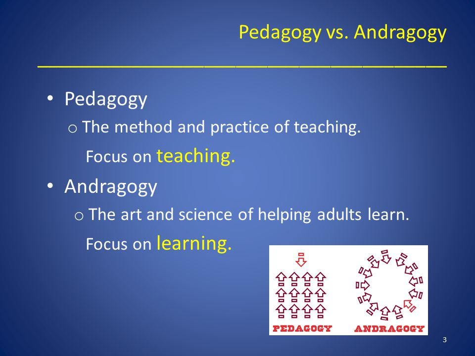 Pedagogy vs. Andragogy _______________________________________ Pedagogy o The method and practice of teaching. Focus on teaching. Andragogy o The art