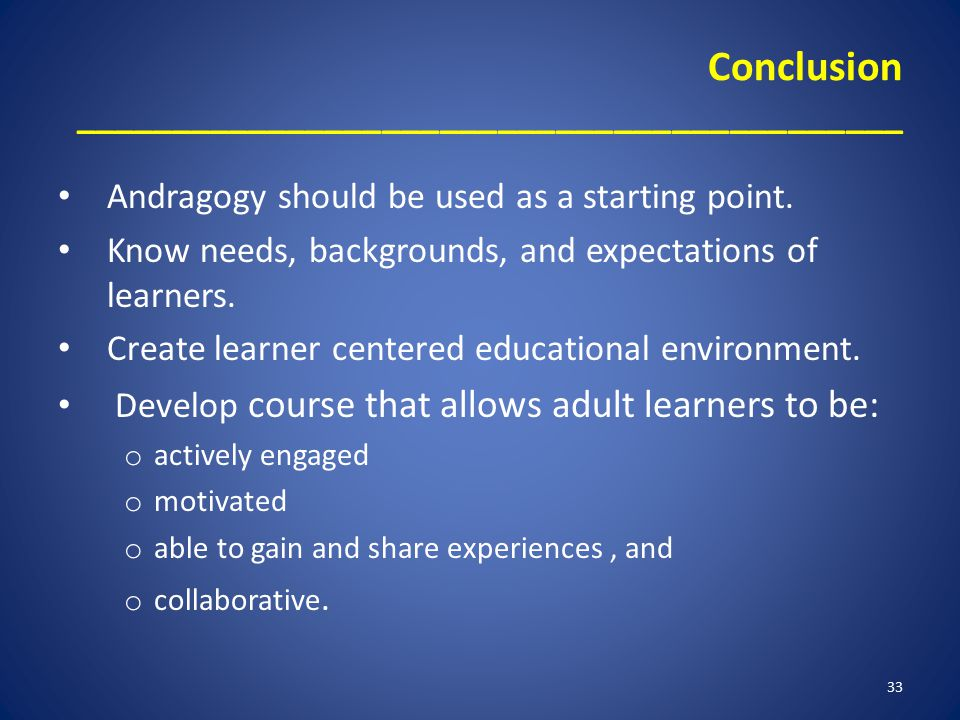 Conclusion ___________________________________________ Andragogy should be used as a starting point. Know needs, backgrounds, and expectations of lear