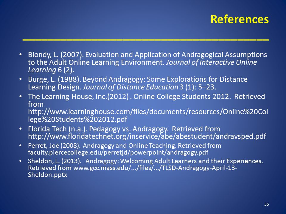 References _______________________________________ Blondy, L. (2007). Evaluation and Application of Andragogical Assumptions to the Adult Online Learn