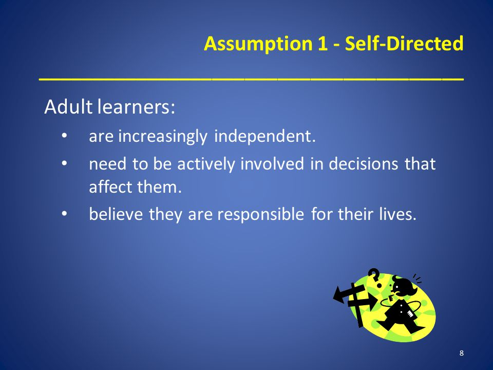 Assumption 1 - Self-Directed _______________________________________ Adult learners: are increasingly independent. need to be actively involved in dec