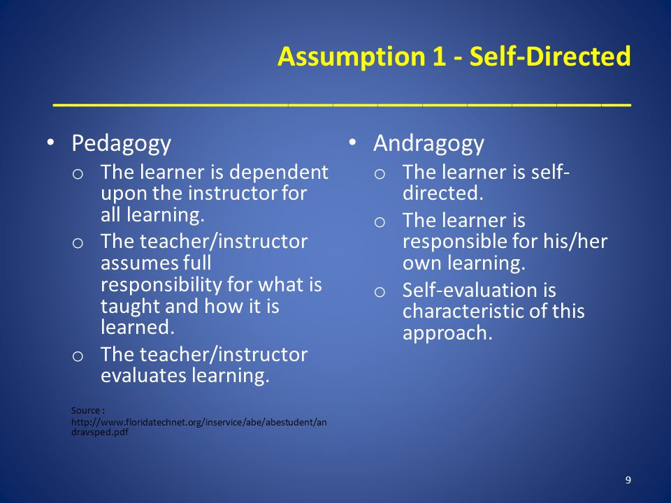 Assumption 1 - Self-Directed _______________________________________ Pedagogy o The learner is dependent upon the instructor for all learning. o The t
