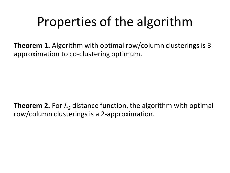 Properties of the algorithm Theorem 1. Algorithm with optimal row/column clusterings is 3- approximation to co-clustering optimum. Theorem 2. For L 2