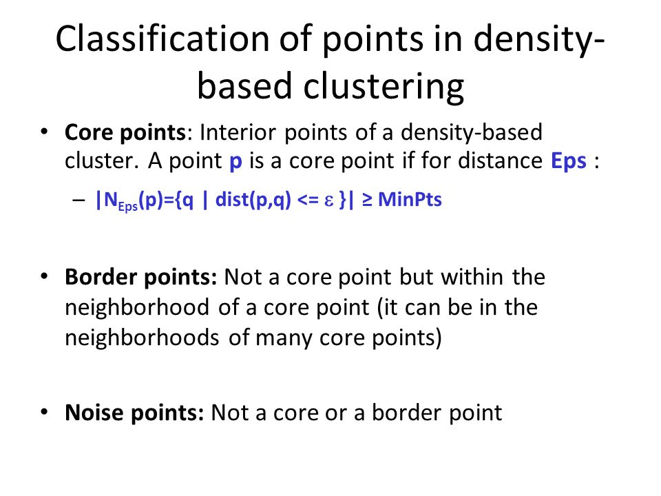 Classification of points in density- based clustering Core points: Interior points of a density-based cluster.