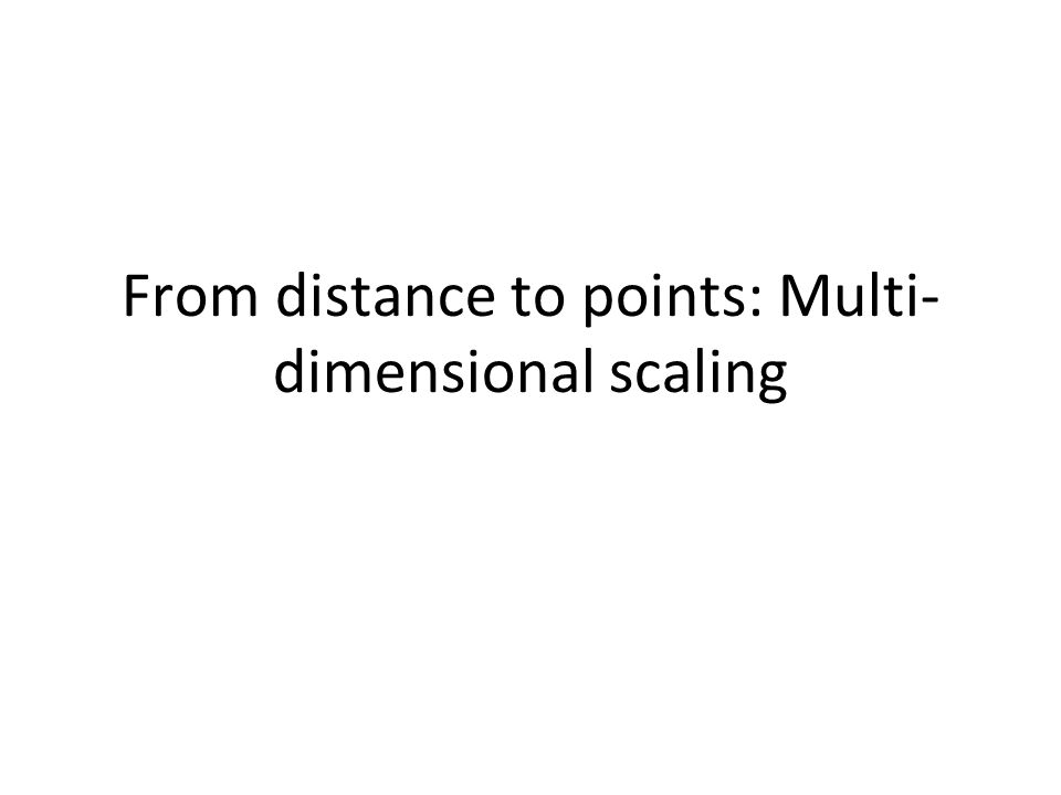 From distance to points: Multi- dimensional scaling
