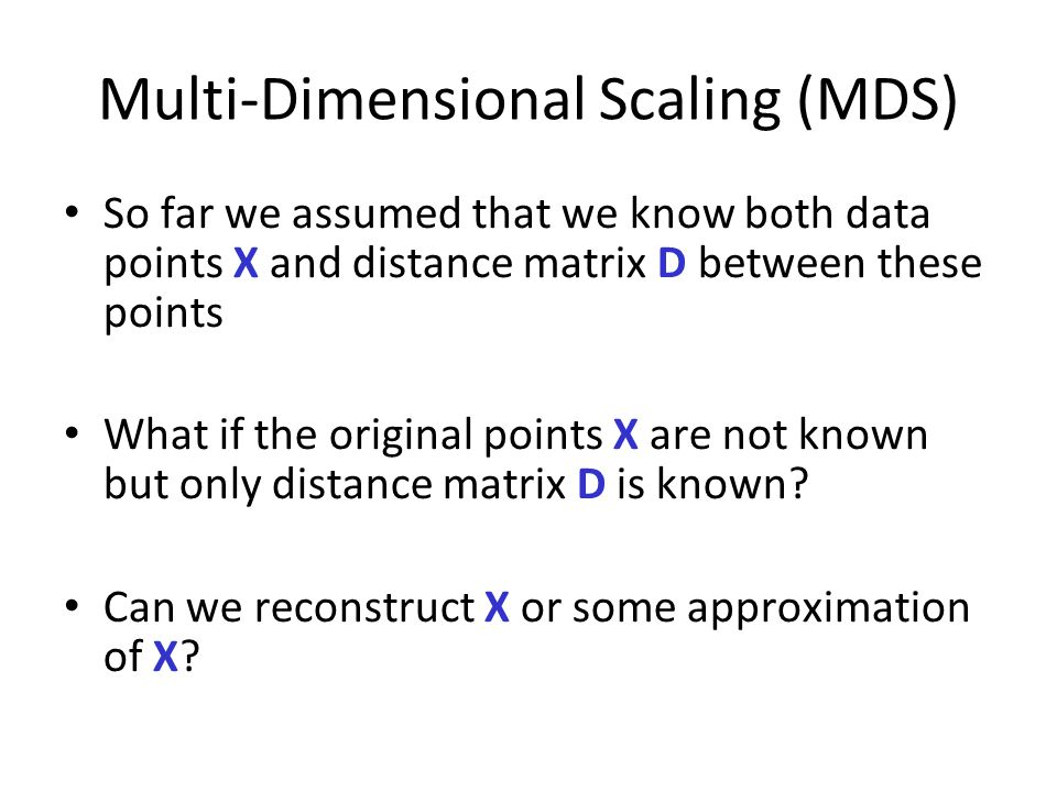 Multi-Dimensional Scaling (MDS) So far we assumed that we know both data points X and distance matrix D between these points What if the original points X are not known but only distance matrix D is known.