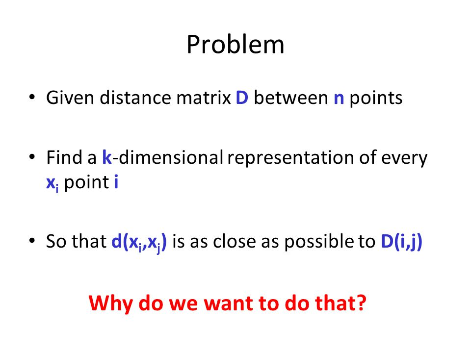 Problem Given distance matrix D between n points Find a k-dimensional representation of every x i point i So that d(x i,x j ) is as close as possible to D(i,j) Why do we want to do that