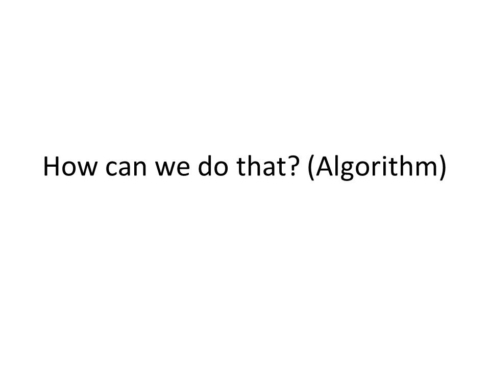 How can we do that? (Algorithm)