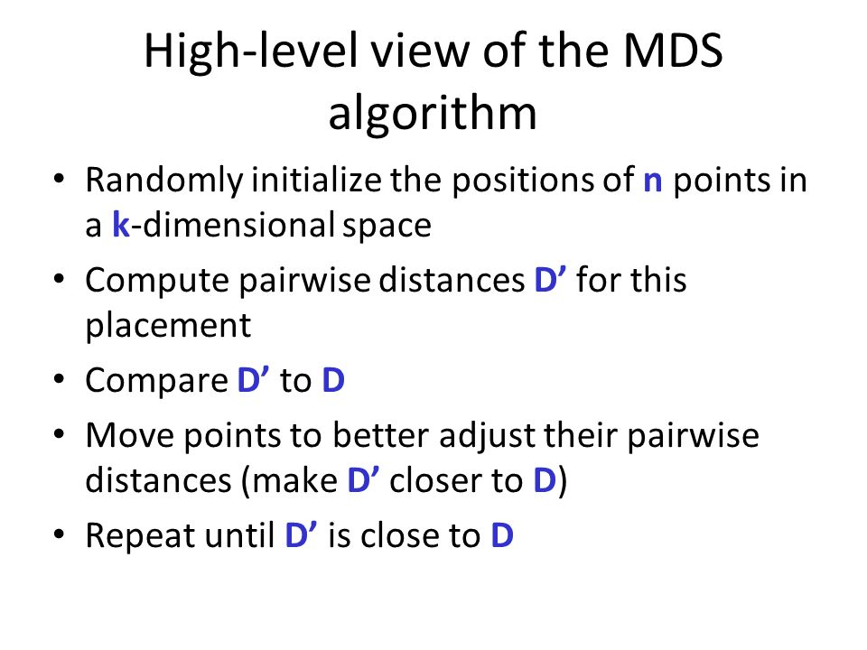 High-level view of the MDS algorithm Randomly initialize the positions of n points in a k-dimensional space Compute pairwise distances D' for this pla