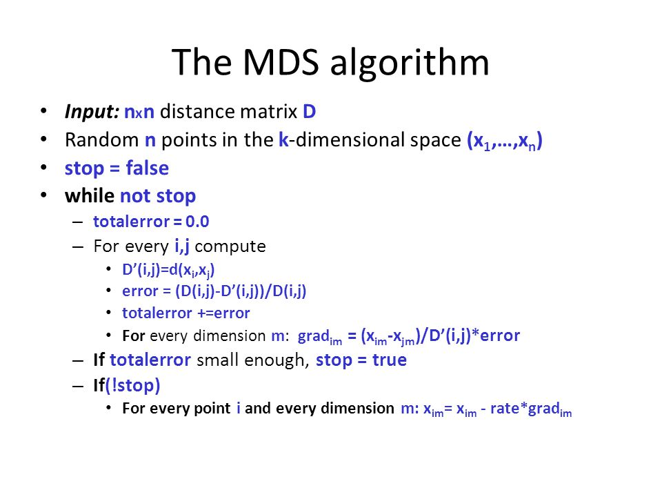 The MDS algorithm Input: n x n distance matrix D Random n points in the k-dimensional space (x 1,…,x n ) stop = false while not stop – totalerror = 0.0 – For every i,j compute D'(i,j)=d(x i,x j ) error = (D(i,j)-D'(i,j))/D(i,j) totalerror +=error For every dimension m: grad im = (x im -x jm )/D'(i,j)*error – If totalerror small enough, stop = true – If(!stop) For every point i and every dimension m: x im = x im - rate*grad im