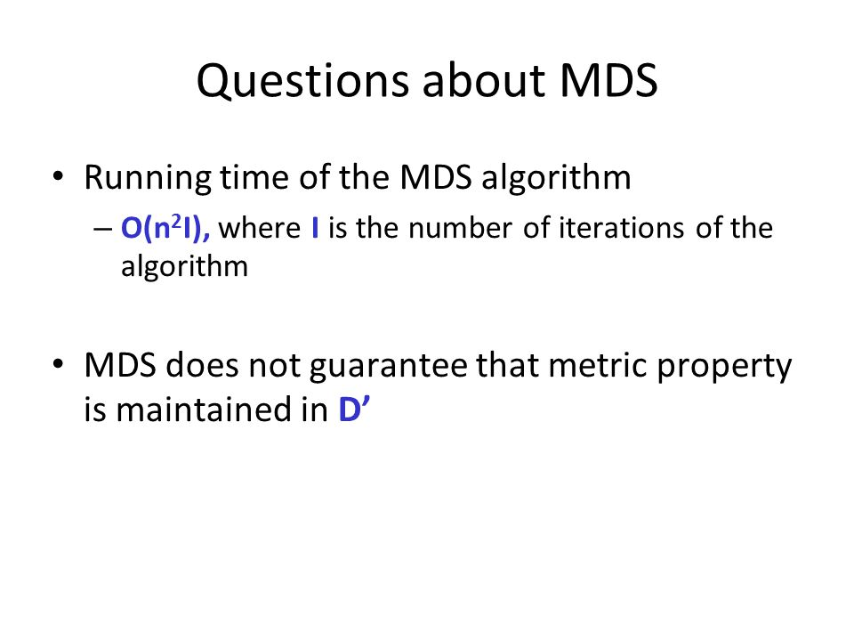 Questions about MDS Running time of the MDS algorithm – O(n 2 I), where I is the number of iterations of the algorithm MDS does not guarantee that met