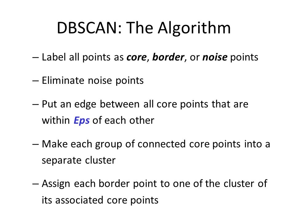 DBSCAN: The Algorithm – Label all points as core, border, or noise points – Eliminate noise points – Put an edge between all core points that are within Eps of each other – Make each group of connected core points into a separate cluster – Assign each border point to one of the cluster of its associated core points