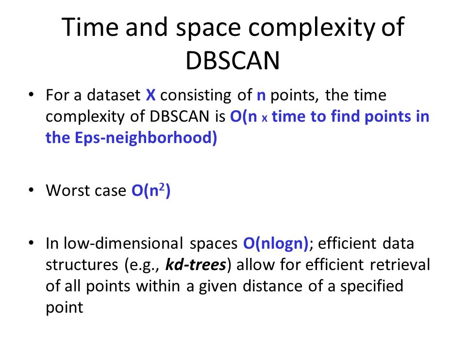 Time and space complexity of DBSCAN For a dataset X consisting of n points, the time complexity of DBSCAN is O(n x time to find points in the Eps-neighborhood) Worst case O(n 2 ) In low-dimensional spaces O(nlogn); efficient data structures (e.g., kd-trees) allow for efficient retrieval of all points within a given distance of a specified point