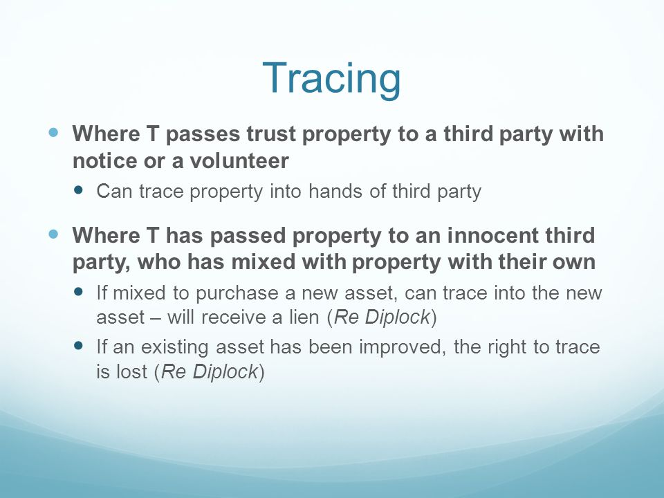 Tracing Where T passes trust property to a third party with notice or a volunteer Can trace property into hands of third party Where T has passed property to an innocent third party, who has mixed with property with their own If mixed to purchase a new asset, can trace into the new asset – will receive a lien (Re Diplock) If an existing asset has been improved, the right to trace is lost (Re Diplock)