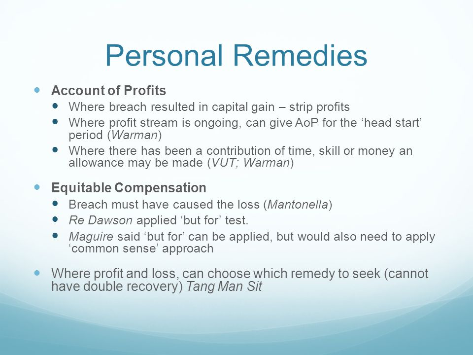 Personal Remedies Account of Profits Where breach resulted in capital gain – strip profits Where profit stream is ongoing, can give AoP for the 'head start' period (Warman) Where there has been a contribution of time, skill or money an allowance may be made (VUT; Warman) Equitable Compensation Breach must have caused the loss (Mantonella) Re Dawson applied 'but for' test.