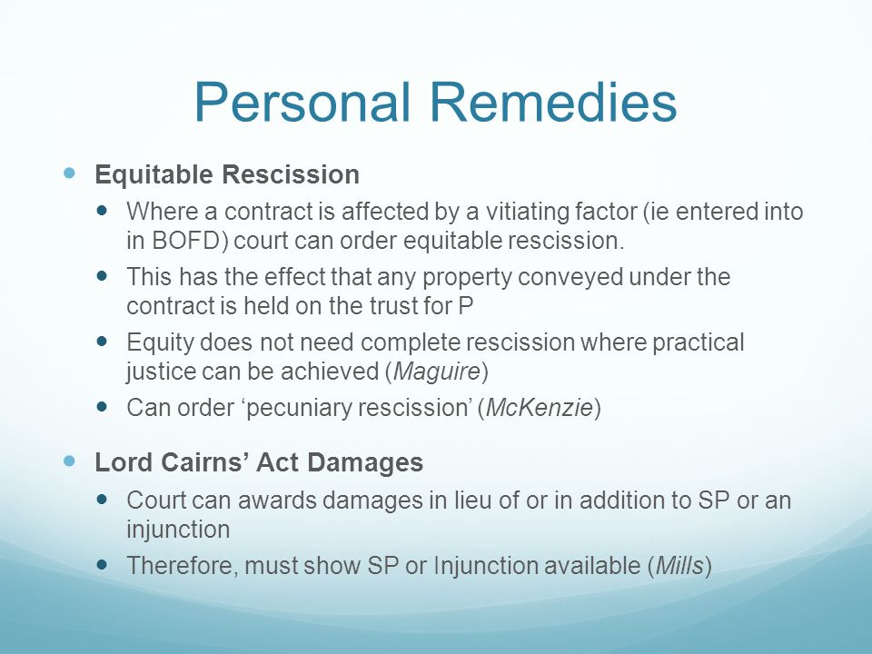 Personal Remedies Equitable Rescission Where a contract is affected by a vitiating factor (ie entered into in BOFD) court can order equitable rescission.