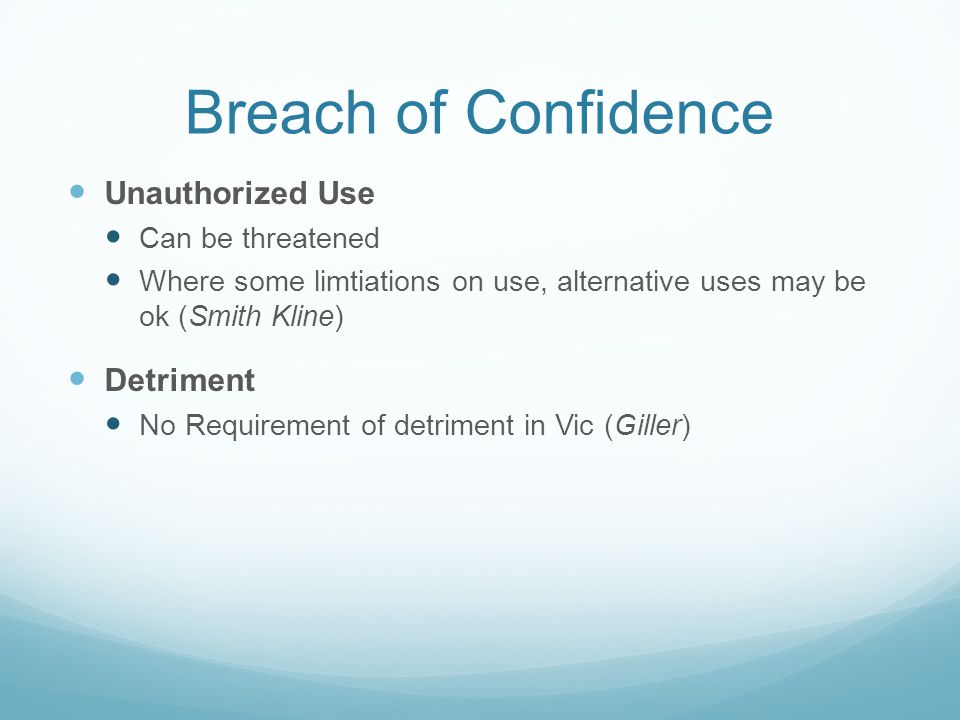 Breach of Confidence Unauthorized Use Can be threatened Where some limtiations on use, alternative uses may be ok (Smith Kline) Detriment No Requirement of detriment in Vic (Giller)