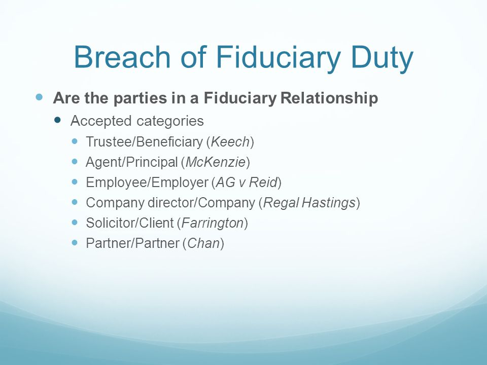 Breach of Fiduciary Duty Are the parties in a Fiduciary Relationship Accepted categories Trustee/Beneficiary (Keech) Agent/Principal (McKenzie) Employee/Employer (AG v Reid) Company director/Company (Regal Hastings) Solicitor/Client (Farrington) Partner/Partner (Chan)
