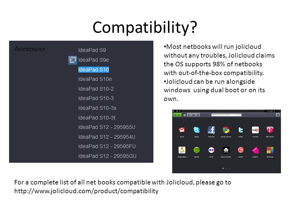 Compatibility? For a complete list of all net books compatible with Jolicloud, please go to http://www.jolicloud.com/product/compatibility Most netboo