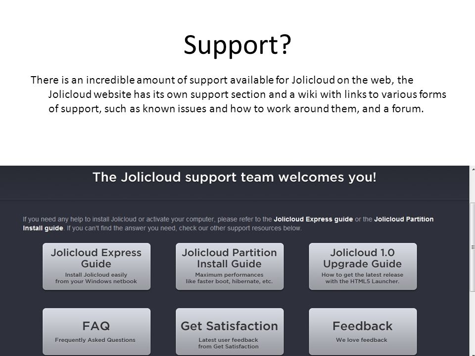 Pros and cons of using jolicloud Pros: Easy to use Can utilize the cloud (access anywhere,anytime) Optimized for netbooks (shrinks web pages to fit screen etc.) Very resource friendly Free updates Can dual boot or carry the OS on a usb stick (4Gb) Cons Single point of failure (no internet, no access) Cant install applications you would usually install on a windows machine Not as many supported formats Not as customizable as other OS's Reliability.