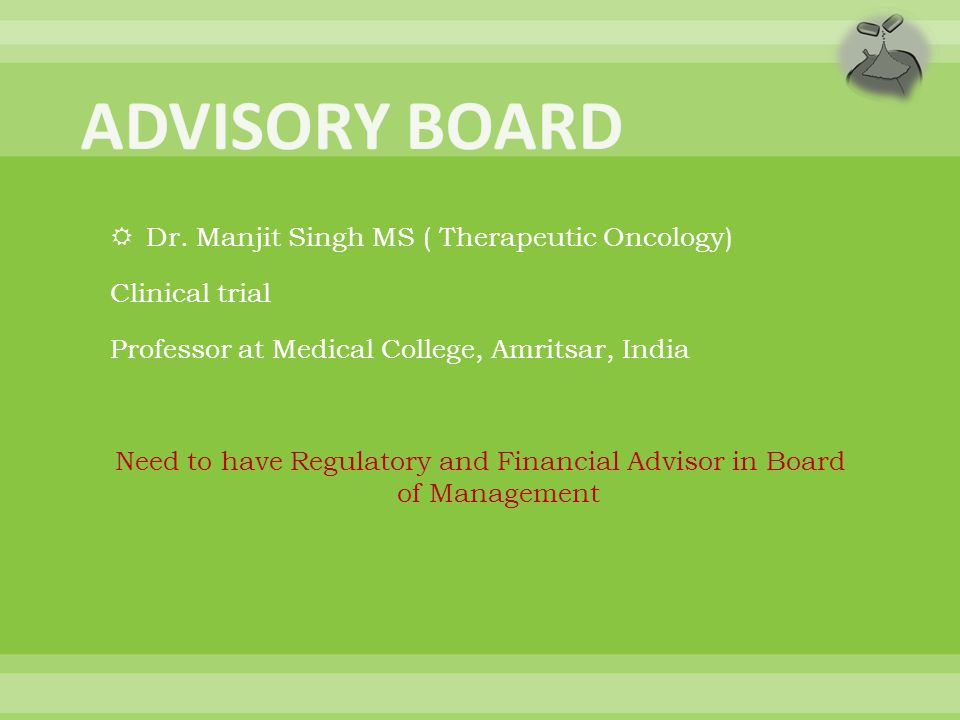  Dr. Manjit Singh MS ( Therapeutic Oncology) Clinical trial Professor at Medical College, Amritsar, India Need to have Regulatory and Financial Advis