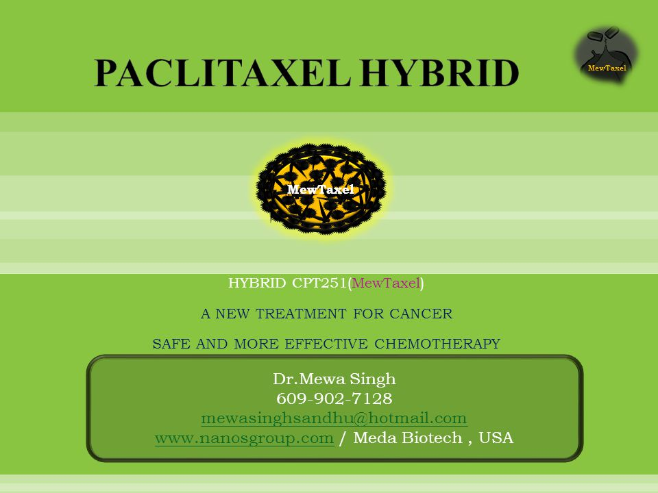 HYBRID CPT251(MewTaxel) A NEW TREATMENT FOR CANCER SAFE AND MORE EFFECTIVE CHEMOTHERAPY Dr.Mewa Singh 609-902-7128 mewasinghsandhu@hotmail.com www.nanosgroup.comwww.nanosgroup.com / Meda Biotech, USA MewTaxel