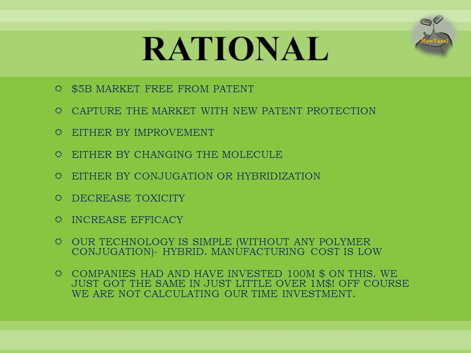  $5B MARKET FREE FROM PATENT  CAPTURE THE MARKET WITH NEW PATENT PROTECTION  EITHER BY IMPROVEMENT  EITHER BY CHANGING THE MOLECULE  EITHER BY CONJUGATION OR HYBRIDIZATION  DECREASE TOXICITY  INCREASE EFFICACY  OUR TECHNOLOGY IS SIMPLE (WITHOUT ANY POLYMER CONJUGATION)- HYBRID.