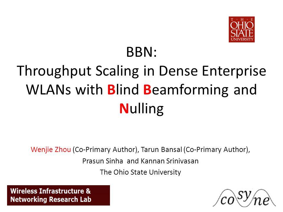 BBN: Throughput Scaling in Dense Enterprise WLANs with Blind Beamforming and Nulling Wenjie Zhou (Co-Primary Author), Tarun Bansal (Co-Primary Author), Prasun Sinha and Kannan Srinivasan The Ohio State University