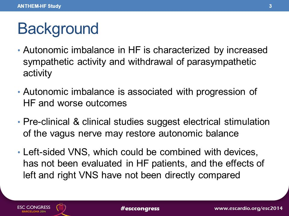 Background Autonomic imbalance in HF is characterized by increased sympathetic activity and withdrawal of parasympathetic activity Autonomic imbalance is associated with progression of HF and worse outcomes Pre-clinical & clinical studies suggest electrical stimulation of the vagus nerve may restore autonomic balance Left-sided VNS, which could be combined with devices, has not been evaluated in HF patients, and the effects of left and right VNS have not been directly compared 3ANTHEM-HF Study