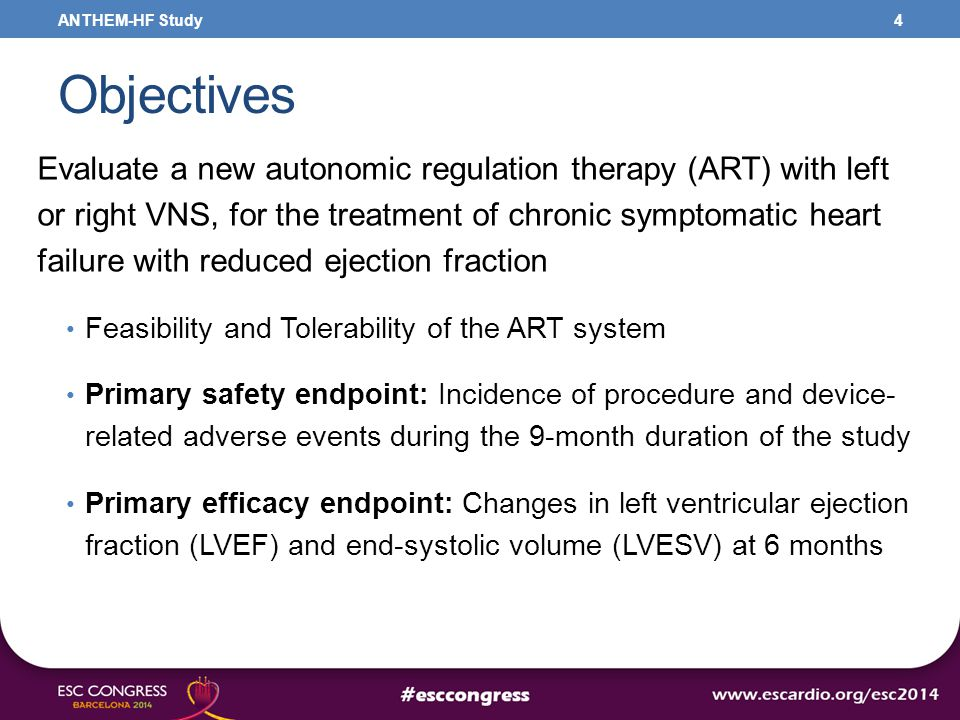 Objectives Evaluate a new autonomic regulation therapy (ART) with left or right VNS, for the treatment of chronic symptomatic heart failure with reduced ejection fraction Feasibility and Tolerability of the ART system Primary safety endpoint: Incidence of procedure and device- related adverse events during the 9-month duration of the study Primary efficacy endpoint: Changes in left ventricular ejection fraction (LVEF) and end-systolic volume (LVESV) at 6 months 4ANTHEM-HF Study