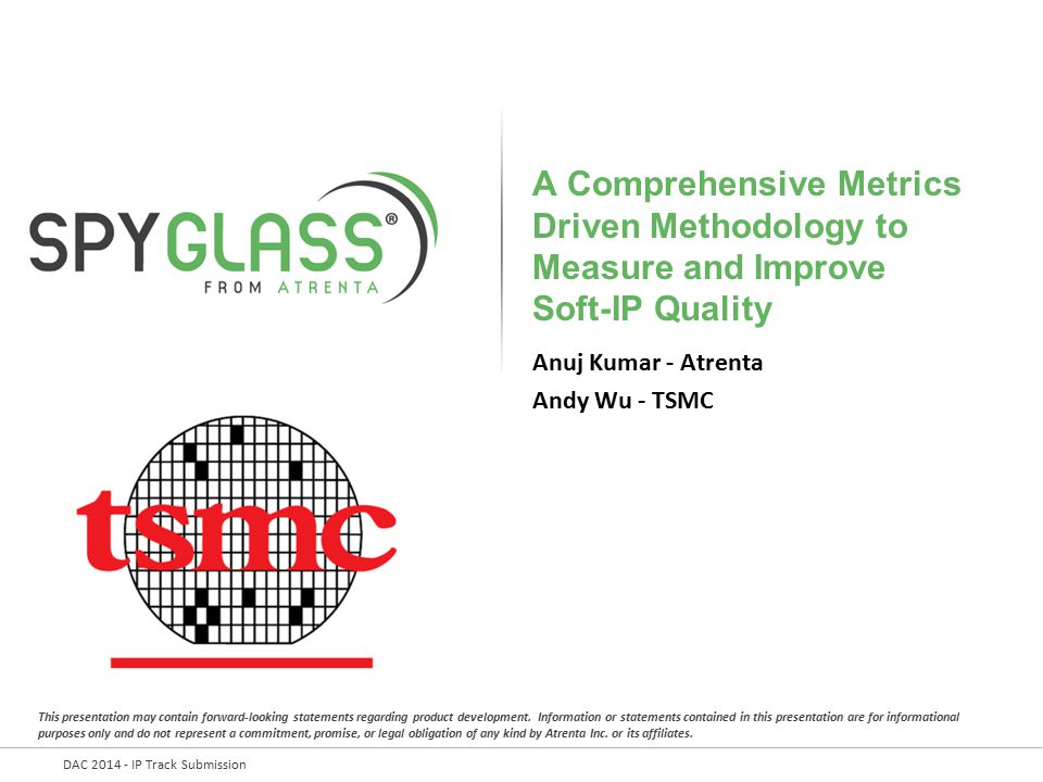 DAC 2014 - IP Track Submission A Comprehensive Metrics Driven Methodology to Measure and Improve Soft-IP Quality Anuj Kumar - Atrenta Andy Wu - TSMC