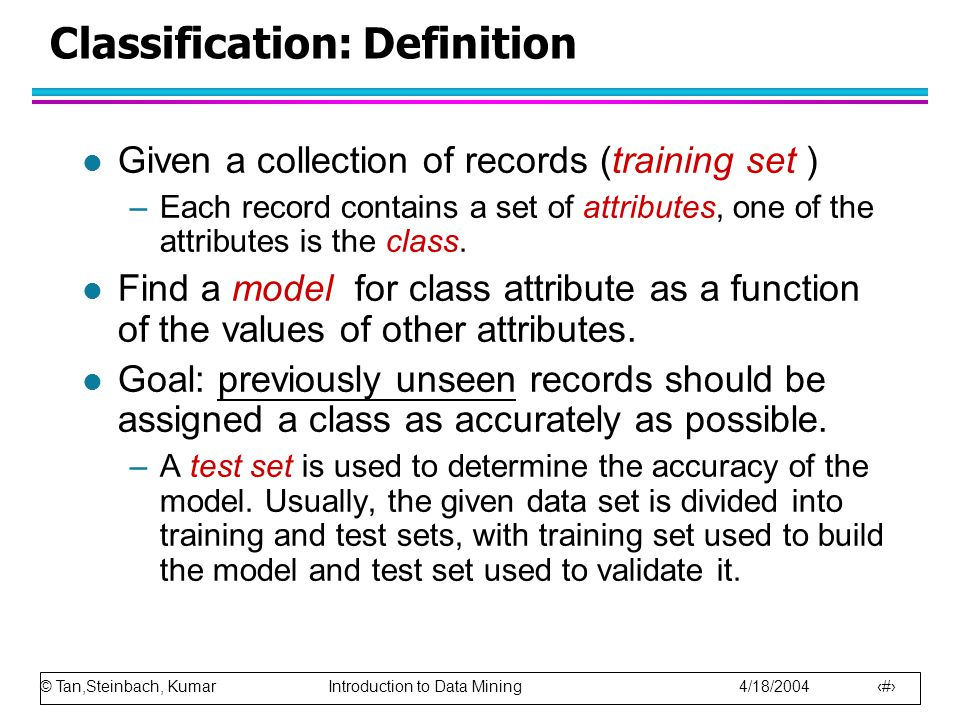 © Tan,Steinbach, Kumar Introduction to Data Mining 4/18/2004 10 Classification: Definition l Given a collection of records (training set ) –Each record contains a set of attributes, one of the attributes is the class.