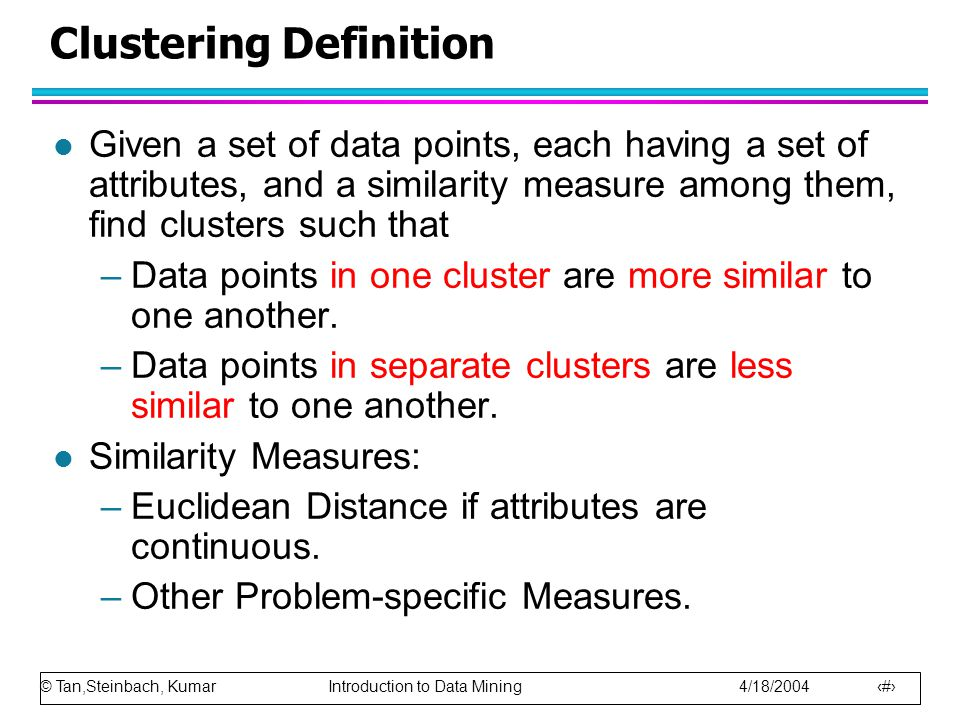© Tan,Steinbach, Kumar Introduction to Data Mining 4/18/2004 16 Clustering Definition l Given a set of data points, each having a set of attributes, and a similarity measure among them, find clusters such that –Data points in one cluster are more similar to one another.
