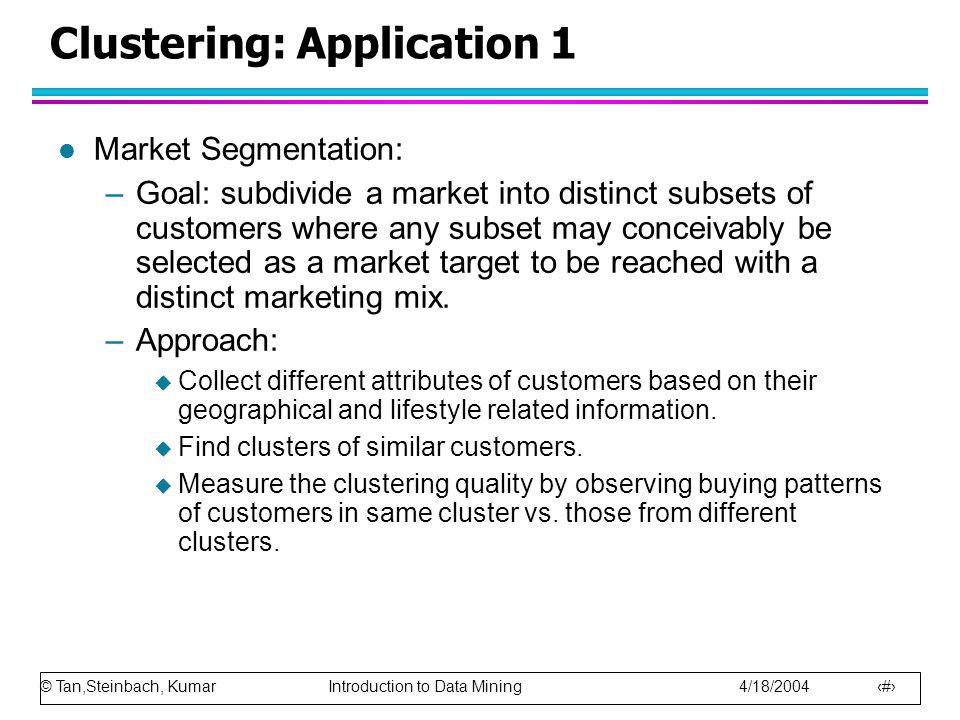 © Tan,Steinbach, Kumar Introduction to Data Mining 4/18/2004 18 Clustering: Application 1 l Market Segmentation: –Goal: subdivide a market into distin