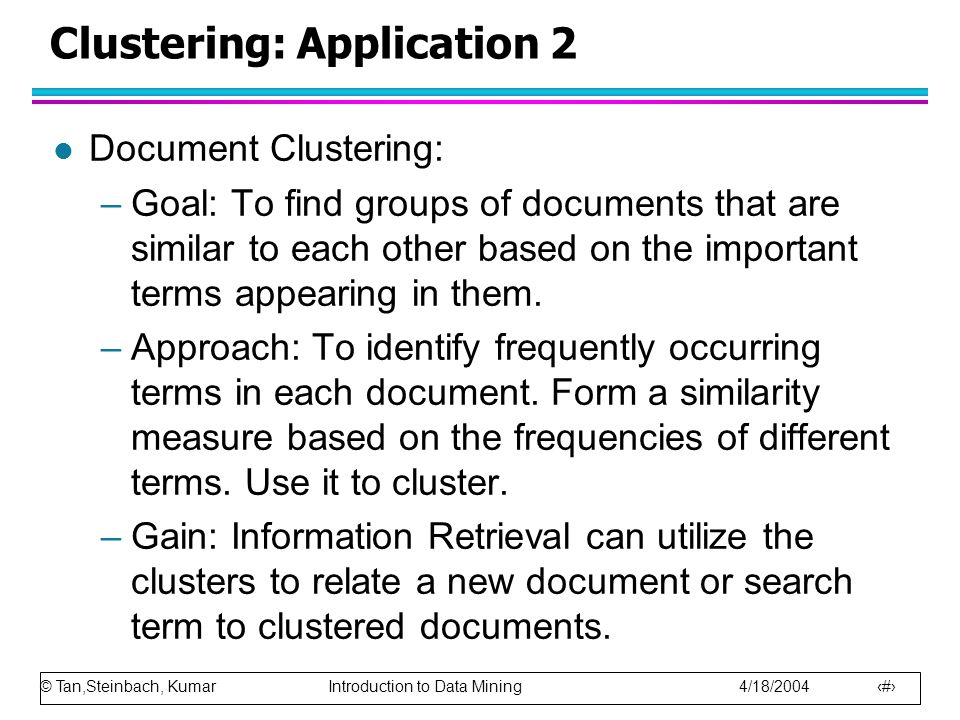 © Tan,Steinbach, Kumar Introduction to Data Mining 4/18/2004 19 Clustering: Application 2 l Document Clustering: –Goal: To find groups of documents that are similar to each other based on the important terms appearing in them.