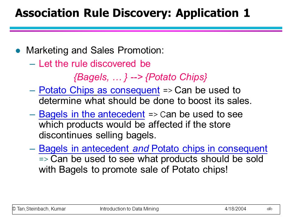 © Tan,Steinbach, Kumar Introduction to Data Mining 4/18/2004 23 Association Rule Discovery: Application 1 l Marketing and Sales Promotion: –Let the rule discovered be {Bagels, … } --> {Potato Chips} –Potato Chips as consequent => Can be used to determine what should be done to boost its sales.