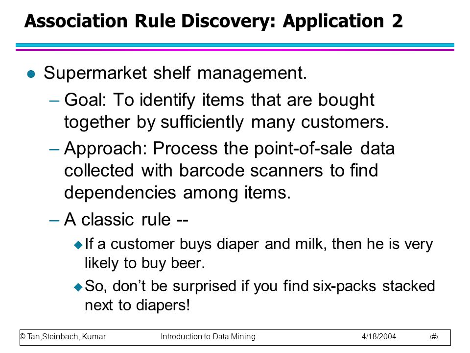 © Tan,Steinbach, Kumar Introduction to Data Mining 4/18/2004 24 Association Rule Discovery: Application 2 l Supermarket shelf management. –Goal: To id