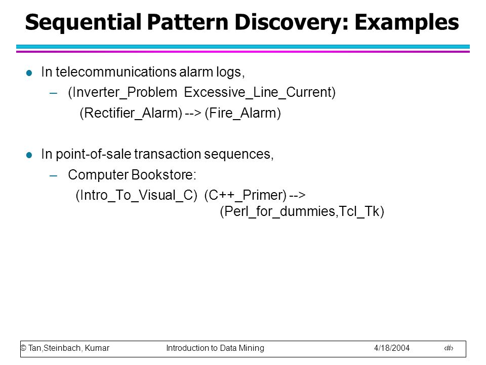 © Tan,Steinbach, Kumar Introduction to Data Mining 4/18/2004 26 Sequential Pattern Discovery: Examples l In telecommunications alarm logs, –(Inverter_Problem Excessive_Line_Current) (Rectifier_Alarm) --> (Fire_Alarm) l In point-of-sale transaction sequences, –Computer Bookstore: (Intro_To_Visual_C) (C++_Primer) --> (Perl_for_dummies,Tcl_Tk)