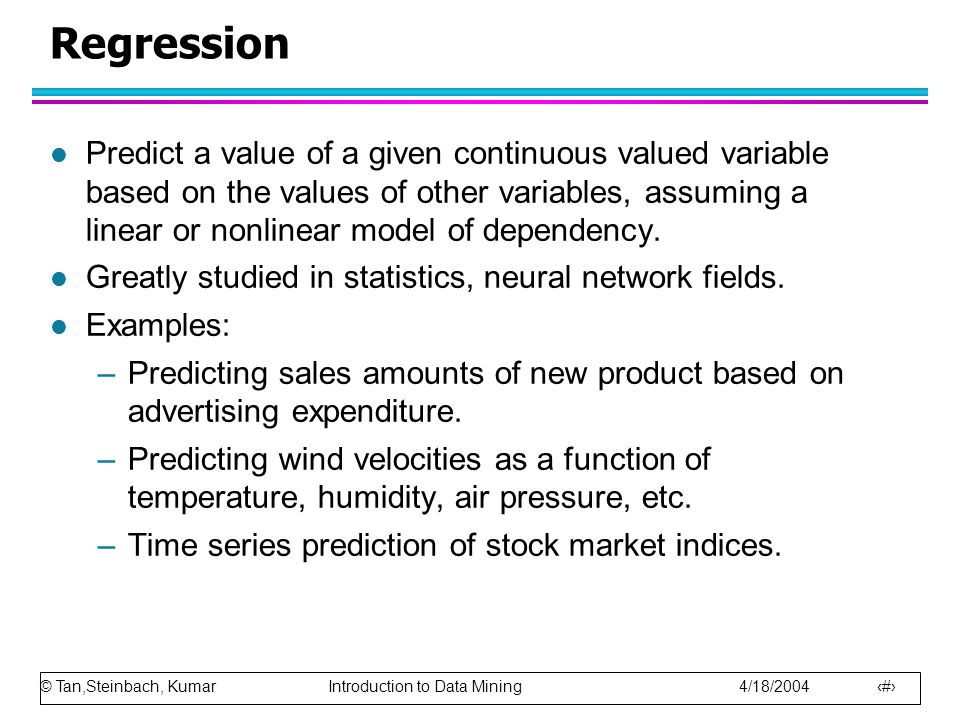 © Tan,Steinbach, Kumar Introduction to Data Mining 4/18/2004 27 Regression l Predict a value of a given continuous valued variable based on the values