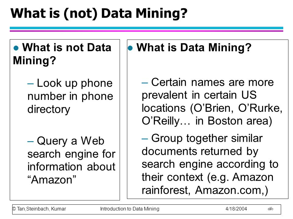 © Tan,Steinbach, Kumar Introduction to Data Mining 4/18/2004 6 What is (not) Data Mining? l What is Data Mining? – Certain names are more prevalent in