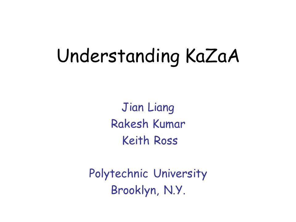 Understanding KaZaA Jian Liang Rakesh Kumar Keith Ross Polytechnic University Brooklyn, N.Y.