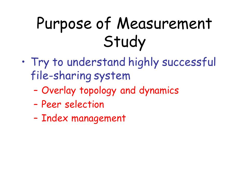 Purpose of Measurement Study Try to understand highly successful file-sharing system –Overlay topology and dynamics –Peer selection –Index management