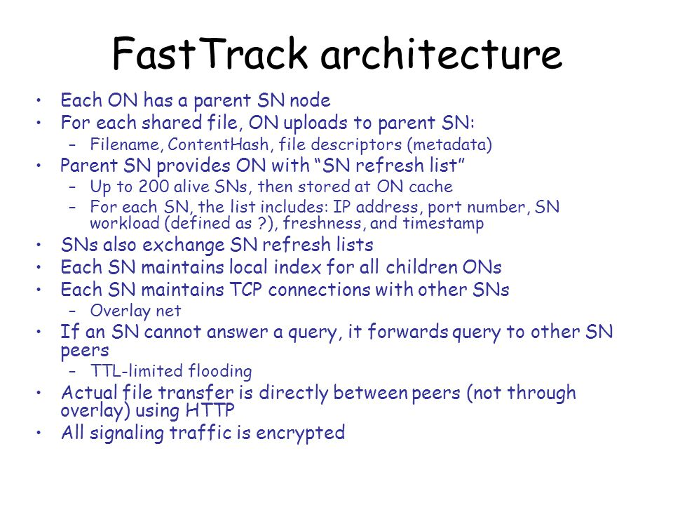 FastTrack architecture Each ON has a parent SN node For each shared file, ON uploads to parent SN: –Filename, ContentHash, file descriptors (metadata) Parent SN provides ON with SN refresh list –Up to 200 alive SNs, then stored at ON cache –For each SN, the list includes: IP address, port number, SN workload (defined as ), freshness, and timestamp SNs also exchange SN refresh lists Each SN maintains local index for all children ONs Each SN maintains TCP connections with other SNs –Overlay net If an SN cannot answer a query, it forwards query to other SN peers –TTL-limited flooding Actual file transfer is directly between peers (not through overlay) using HTTP All signaling traffic is encrypted
