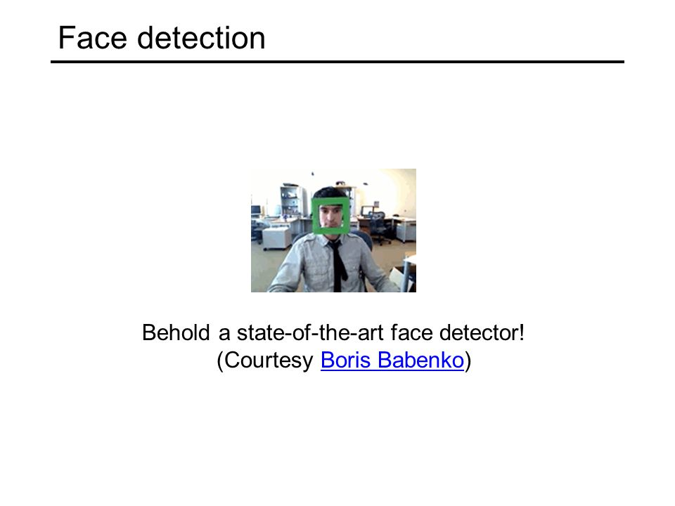 Face detection Behold a state-of-the-art face detector! (Courtesy Boris Babenko)Boris Babenko
